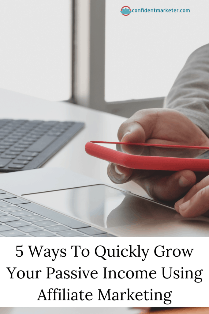 5 Ways To Quickly Grow Your Passive Income Using Affiliate Marketing